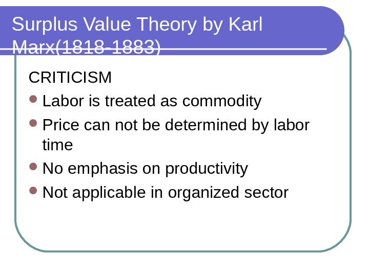Surplus Value Theory by Karl Marx(1818 -1883) CRITICISM Labor is treated as commodity Price can not