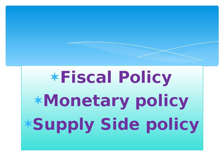 Fiscal Policy Monetary policy Supply Side policy