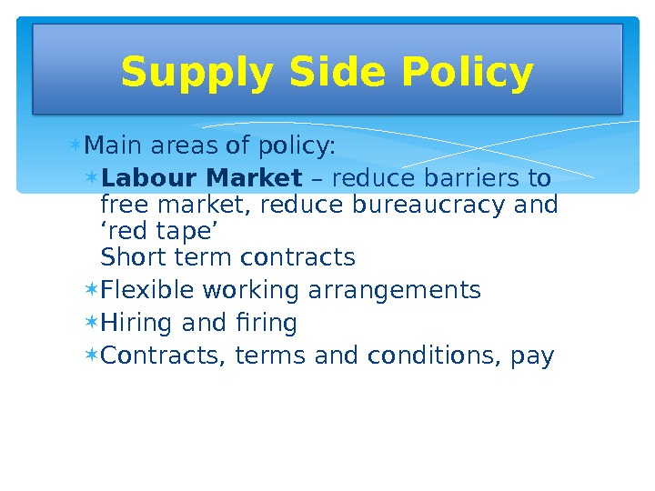 Main areas of policy:  Labour Market – reduce barriers to free market, reduce bureaucracy