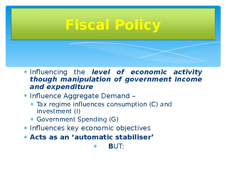 Influencing the level of economic activity though manipulation of government income and expenditure Influence Aggregate