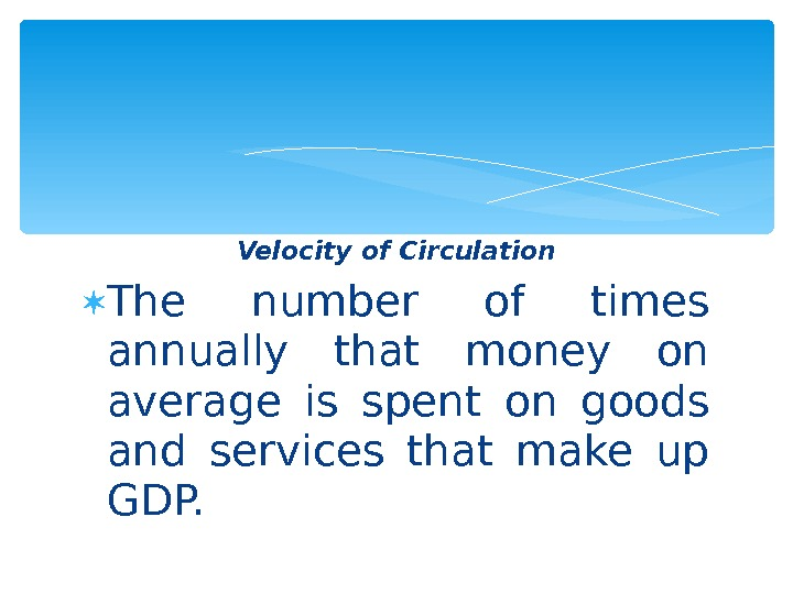 Velocity of Circulation The number of times annually that money on average is spent on goods