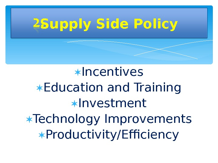 Incentives Education and Training Investment Technology Improvements Productivity/Efficiency. Supply Side Policy