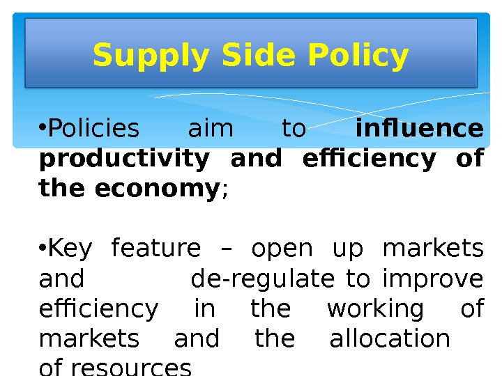 Supply Side Policy • Policies aim to influence productivity and efficiency of the economy ;