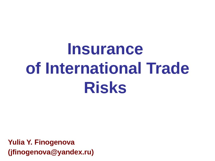 Insurance of International Trade Risks  Yulia Y. Finogenova (jfinogenova@yandex. ru)