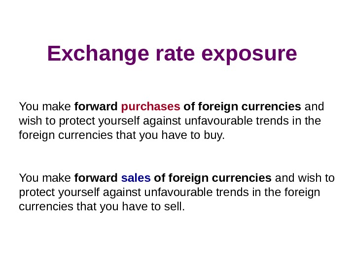 Exchange rate exposure You make forward purchases of foreign currencies and wish to protect