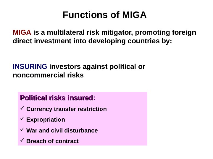 Functions of MIGA Political risks insured : Currency t ransfer restriction Expropriation War and