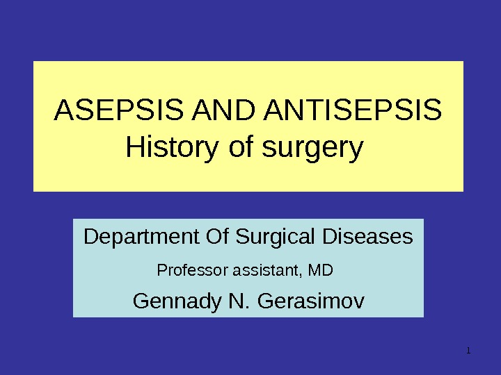 1 ASEPSIS AND ANTISEPSIS  History of surgery Department Of Surgical Diseases Professor assistant, MD