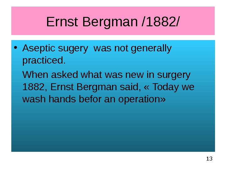 13 Ernst Bergman /1882/ • Aseptic sugery was not generally practiced.  When asked what