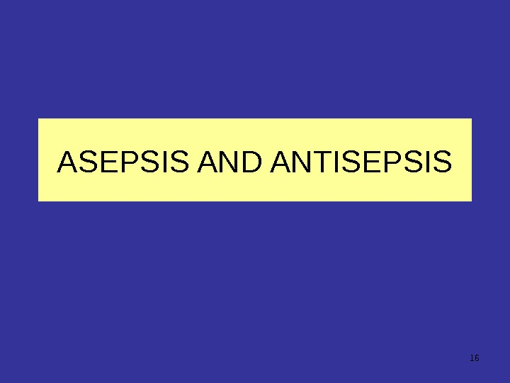 16 ASEPSIS AND ANTISEPSIS