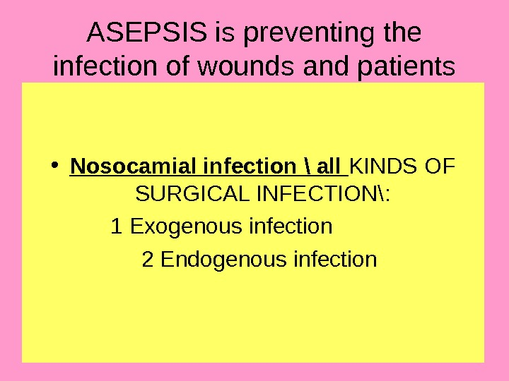 19 ASEPSIS is preventing the infection of wounds and patients • Nosocamial infection \ all
