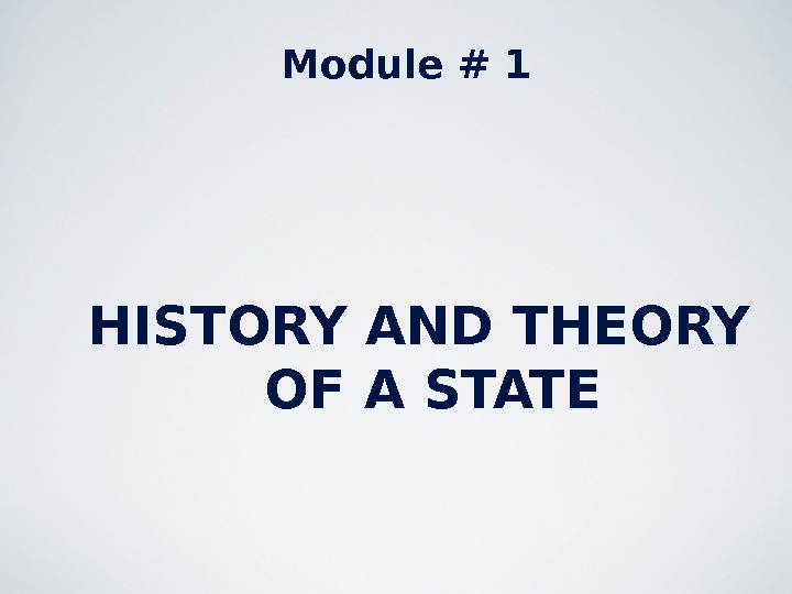 Module # 1 HISTORY AND THEORY OF A STATE