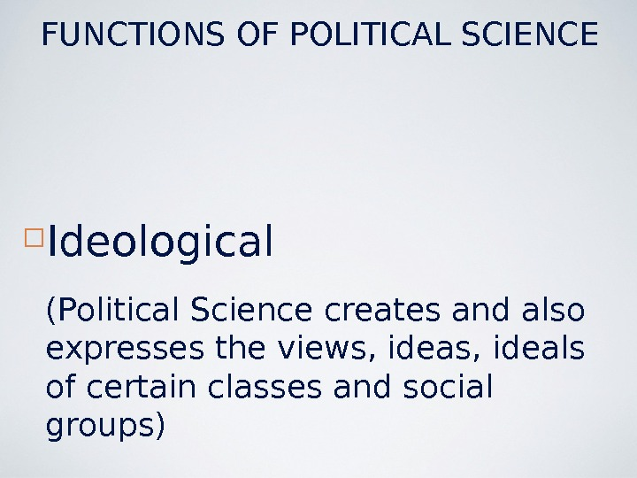 Ideological (Political Science creates and also expresses the views, ideals of certain classes and social