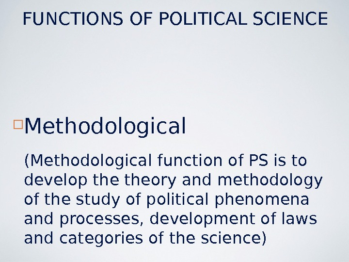 Methodological (Methodological function of PS is to develop theory and methodology of the study of