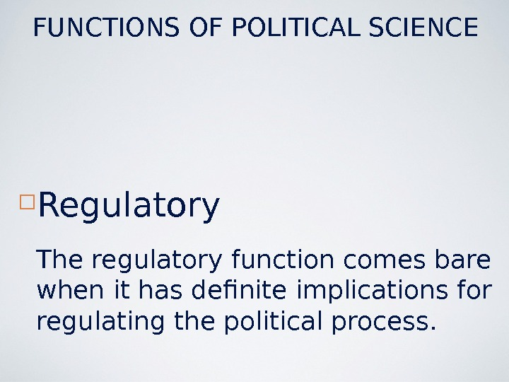 Regulatory The regulatory function comes bare when it has definite implications for regulating the political