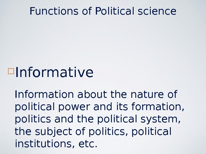 Functions of Political science Informative Information about the nature of political power and its formation,