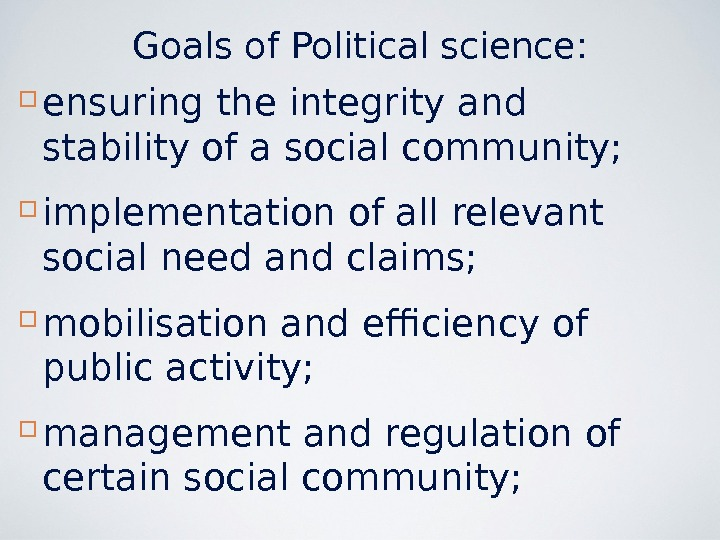 Goals of Political science:  ensuring the integrity and stability of a social community;  implementation