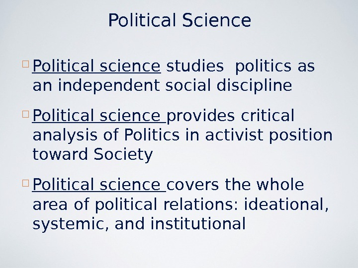 Political Science Political science studies politics as an independent social discipline  Political science provides critical