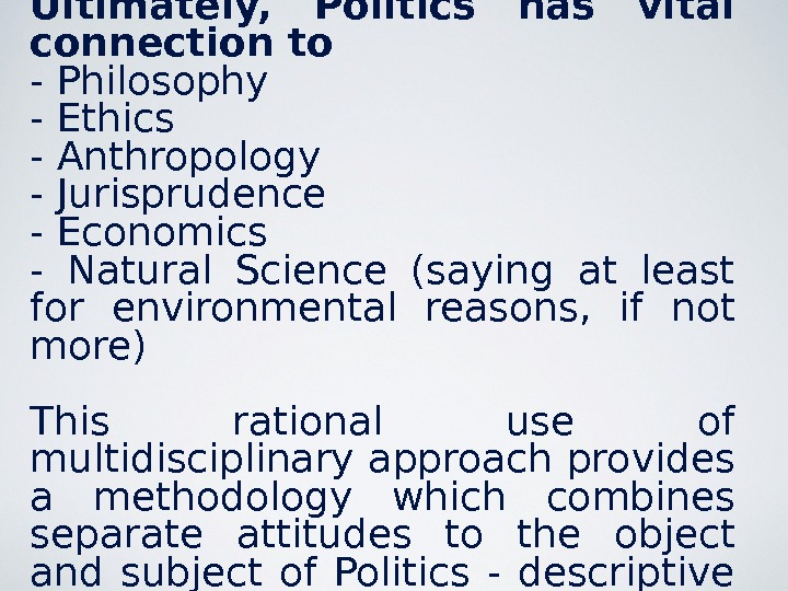 Ultimately,  Politics has vital connection to - Philosophy - Ethics - Anthropology - Jurisprudence -