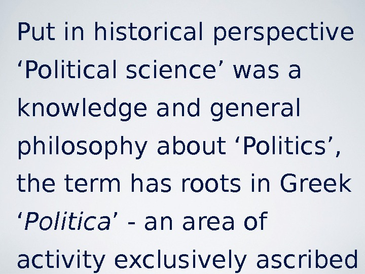Put in historical perspective 'Political science' was a knowledge and general philosophy about 'Politics',  the