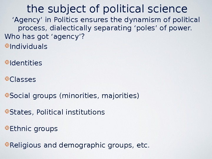 the subject of political science ' Agency' in Politics ensures the dynamism of political process, dialectically
