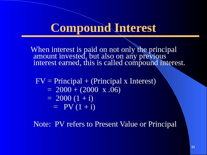 Compound Interest When interest is paid on not only the principal amount invested, but also on
