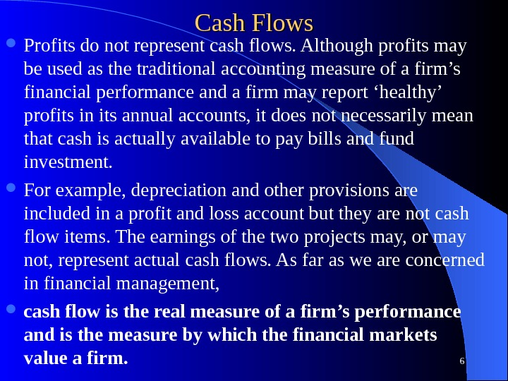 Cash Flows Profits do not represent cash flows. Although profits may be used as the traditional