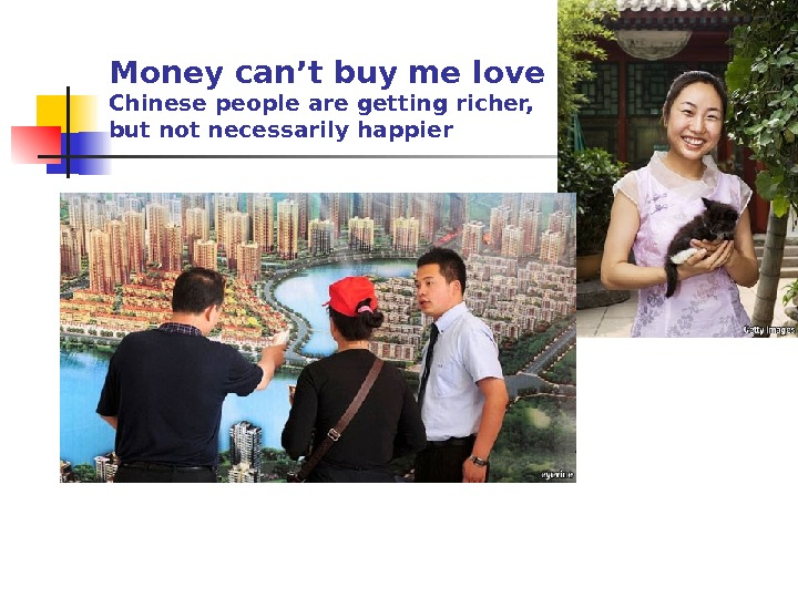 Money can't buy me love Chinese people are getting richer,  but not necessarily happier