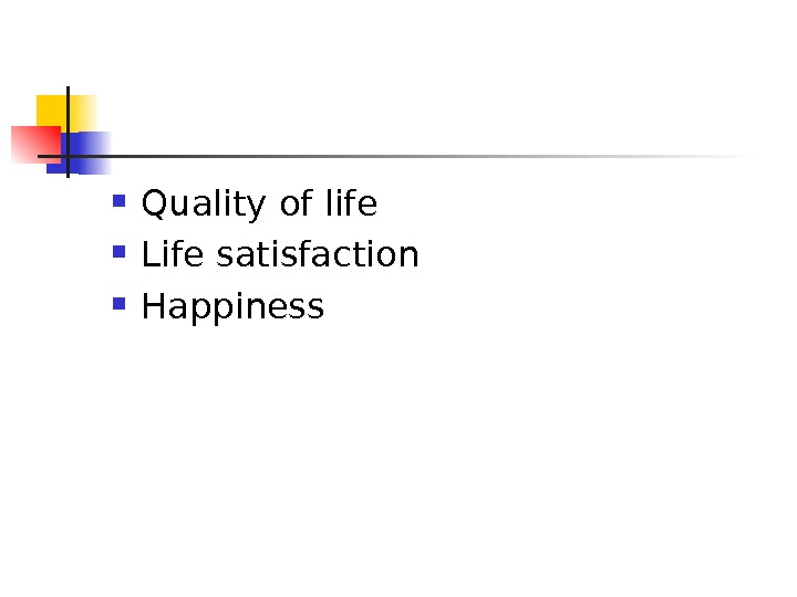 Quality of life  L ife satisfaction H appiness
