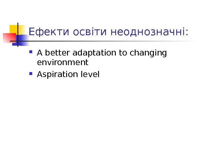 Ефекти освіти неоднозначні :  A better adaptation to changing environment Aspiration level