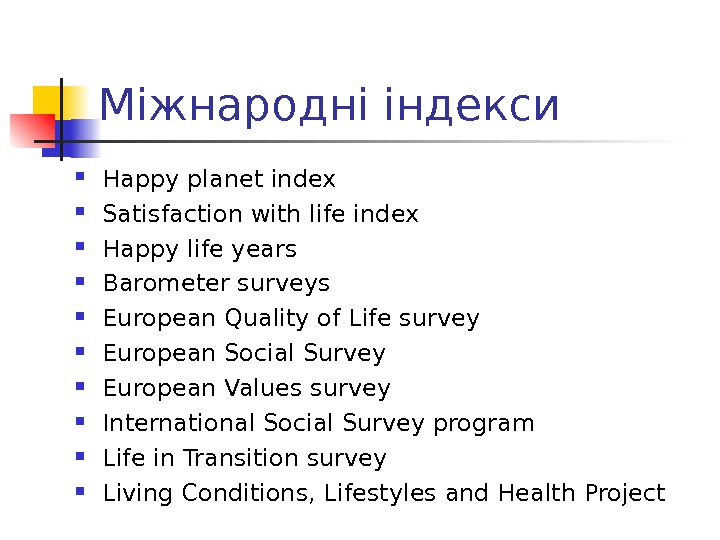 Міжнародні індекси Happy planet index Satisfaction with life index Happy life years Barometer surveys European Quality