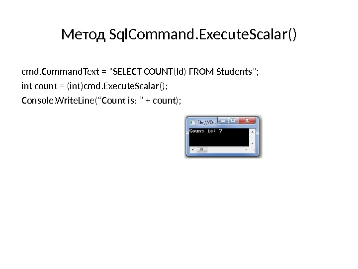 "Метод Sql. Command. Execute. Scalar () cmd. Command. Text = ""SELECT COUNT(Id) FROM Students""; int count"