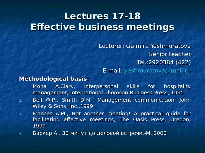 Lectures 17 -18 Effective business meetings Lecturer: Gulmira Yeshmuratova Senior teacher Tel. : 2920384 (422) E-mail: