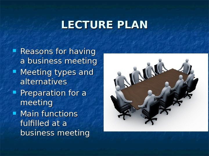 LECTURE PLAN Reasons for having a business meeting Meeting types and alternatives Preparation for a meeting