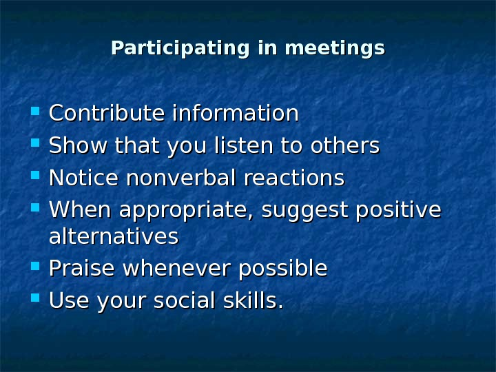 Participating in meetings Contribute information Show that you listen to others Notice nonverbal reactions When appropriate,