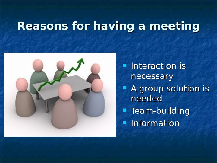 Reasons for having a meeting Interaction is necessary A group solution is needed Team-building Information