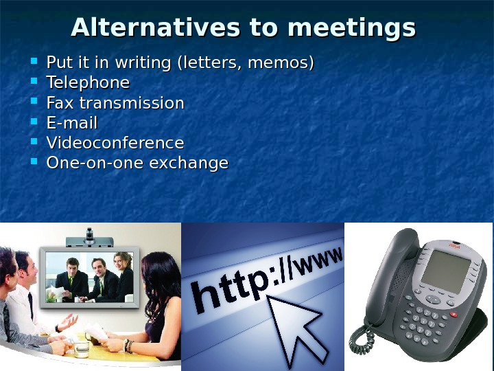 Alternatives to meetings Put it in writing (letters, memos) Telephone Fax transmission E-mail Videoconference One-on-one exchange