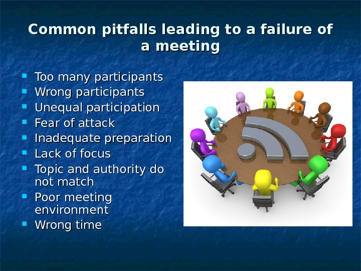 Common pitfalls leading to a failure of a meeting Too many participants Wrong participants Unequal participation