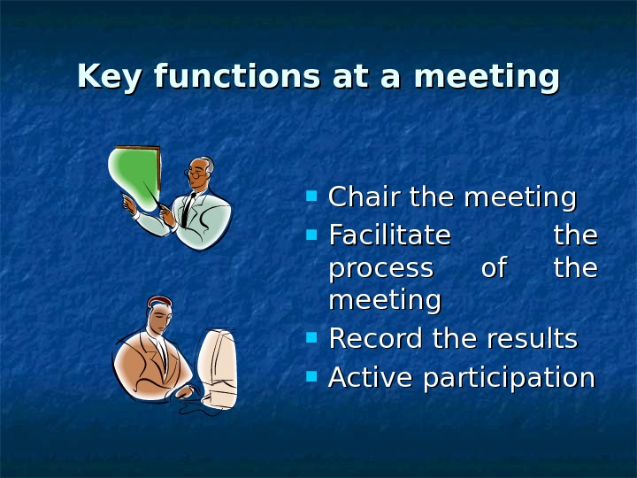 Key functions at a meeting Chair the meeting Facilitate the process of the meeting Record the