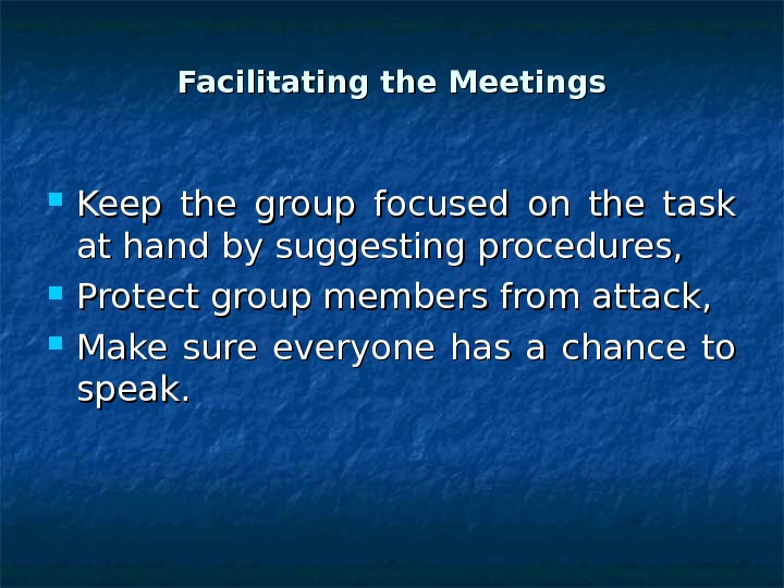 Facilitating the Meetings Keep the group focused on the task at hand by suggesting procedures,