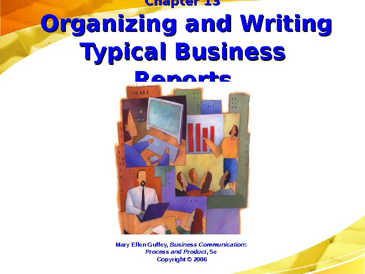 Chapter 13 Organizing and Writing Typical Business Reports Mary Ellen Guffey,  Business Communication:  Process