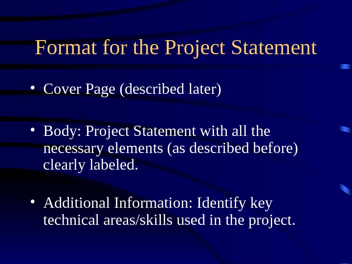 Format for the Project Statement • Cover Page (described later) • Body: Project Statement with all