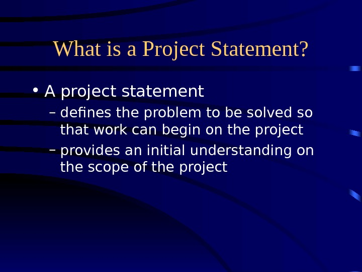 What is a Project Statement?  • A project statement – defines the problem to be