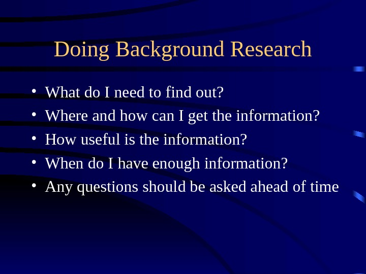 Doing Background Research • What do I need to find out?  • Where and how