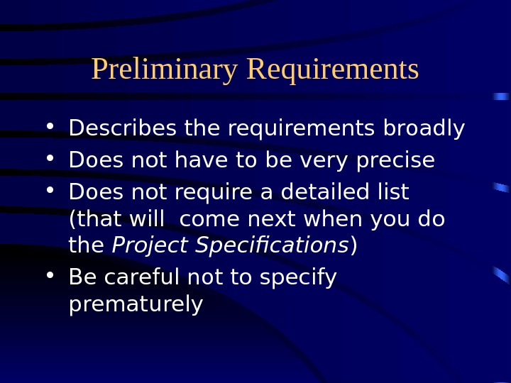 Preliminary Requirements • Describes the requirements broadly • Does not have to be very precise •