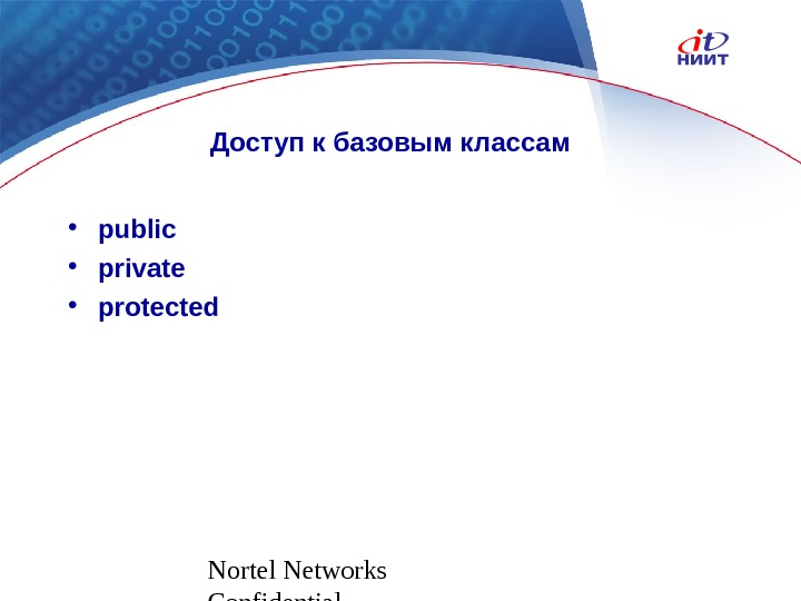 Nortel Networks Confidential Доступ к базовым классам • public • private • protected