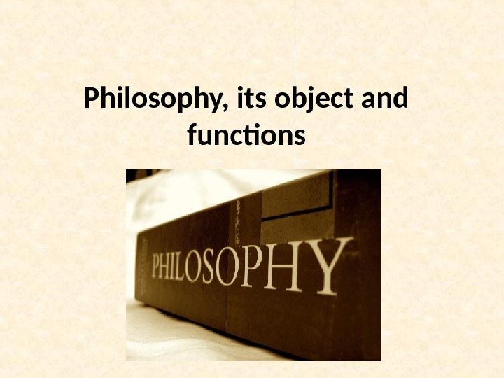 Philosophy, its object and functions