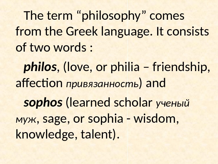"The term ""philosophy"" comes from the Greek language. It consists of two words :  philos"