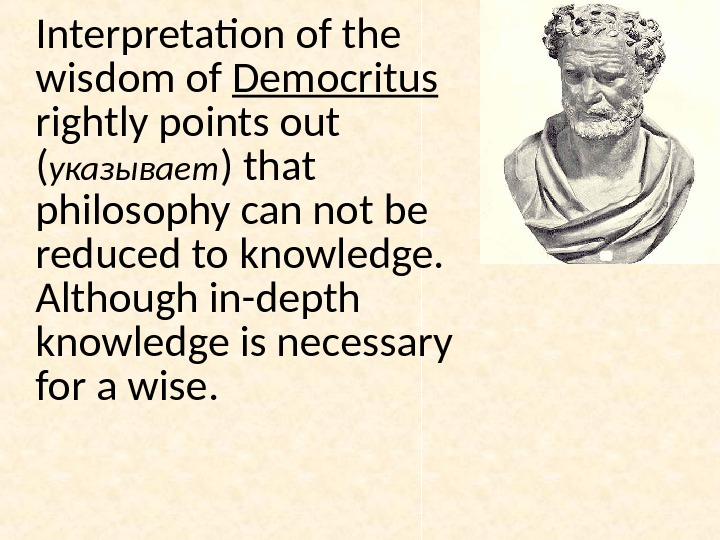 Interpretation of the wisdom of Democritus  rightly points out ( указывает ) that philosophy can