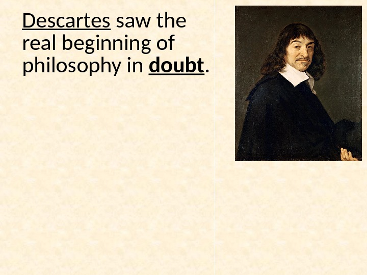 Descartes saw the real beginning of philosophy in doubt.
