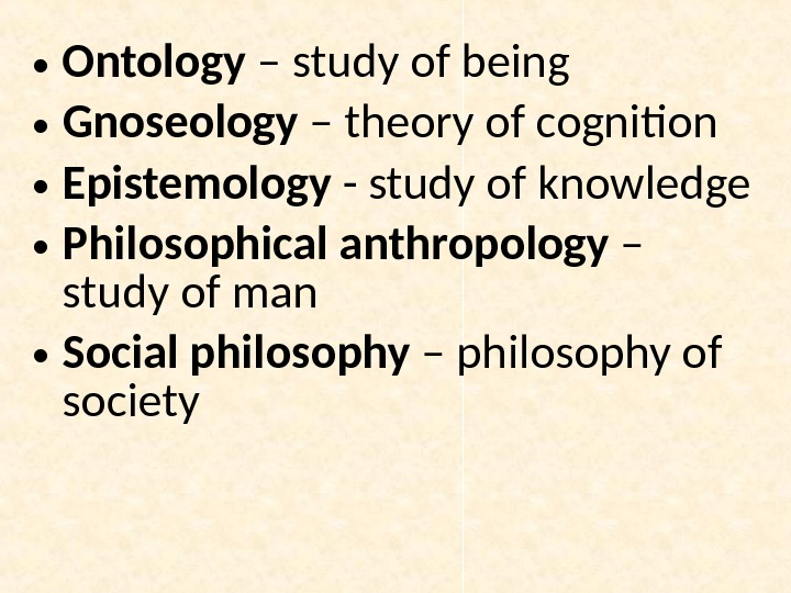 • Ontology – study of being • Gnoseology – theory of cognition • Epistemology -